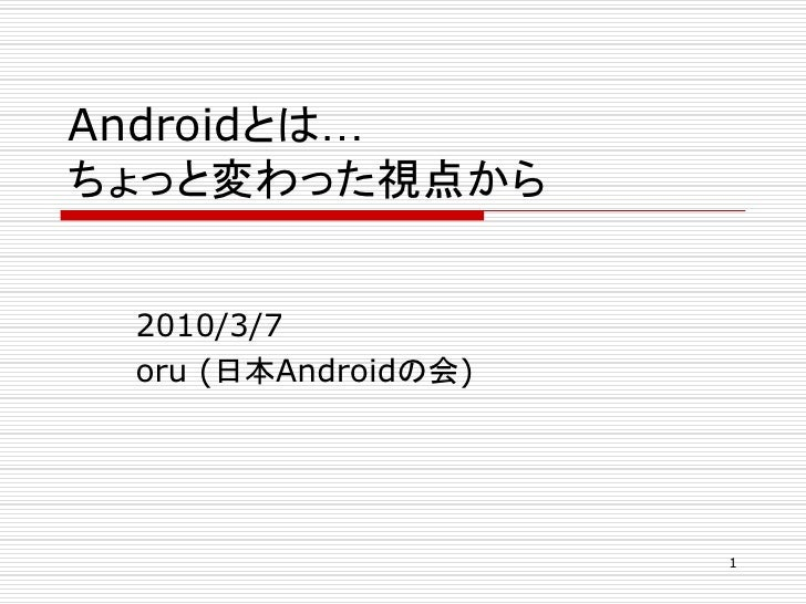 Androidとは… ちょっと変わった視点から    2010/3/7  oru (日本Androidの会)                          1