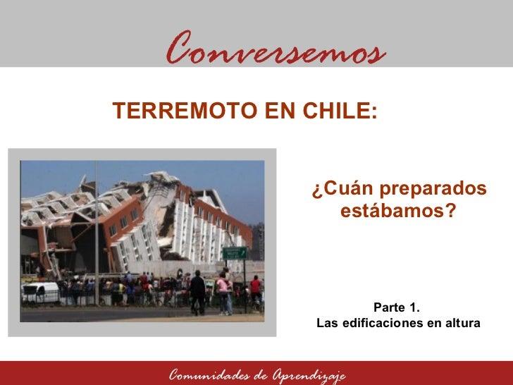 ¿Cuán preparados estábamos? Conversemos Comunidades de Aprendizaje TERREMOTO EN CHILE:  Parte 1.  Las edificaciones en alt...