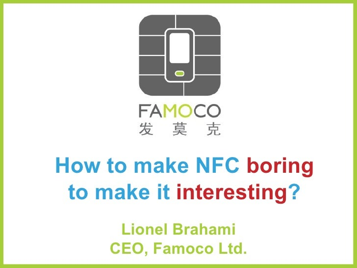 How to make NFC   boring to make it   interesting ? Lionel Brahami, CEO | Famoco Ltd. Contacless Technology Congress | Mar...