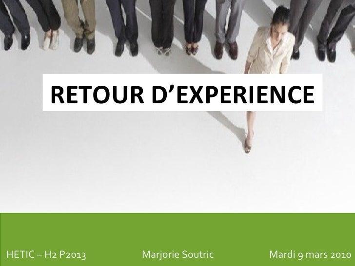 RETOUR D'EXPERIENCE HETIC – H2 P2013 Marjorie Soutric  Mardi 9 mars 2010