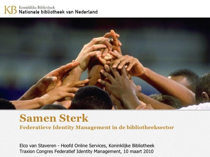 Samen Sterk Federatieve Identity Management in de bibliotheeksector Elco van Staveren - Hoofd Online Services, Koninklijke...