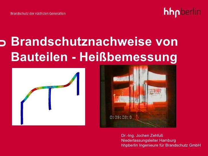 Brandschutznachweise von Bauteilen - Heißbemessung Dr.-Ing. Jochen Zehfuß Niederlassungsleiter Hamburg hhpberlin Ingenieur...