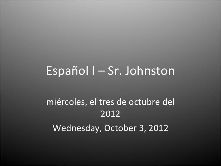Español I – Sr. Johnstonmiércoles, el tres de octubre del              2012 Wednesday, October 3, 2012