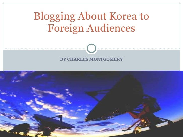 BY CHARLES MONTGOMERY Blogging About Korea to Foreign Audiences