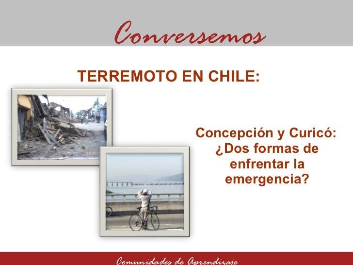 Concepción y Curicó:  ¿Dos formas de enfrentar la emergencia? Conversemos Comunidades de Aprendizaje TERREMOTO EN CHILE: