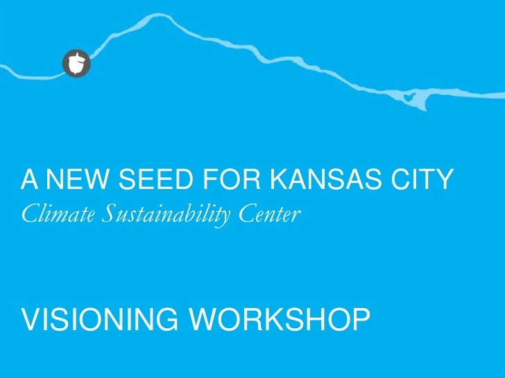 A NEW SEED FOR KANSAS CITY<br />Climate Sustainability Center<br />VISIONING WORKSHOP<br />