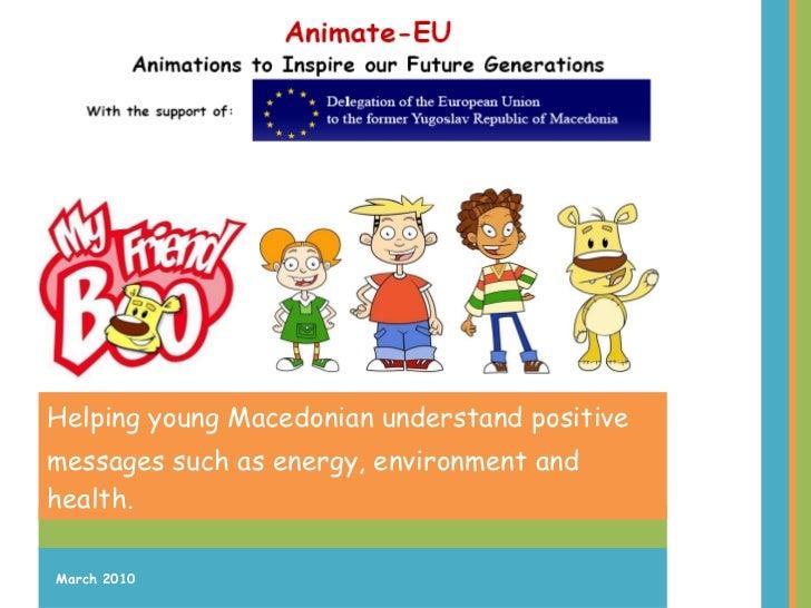 <ul><li>Helping young Macedonian understand  positive </li></ul><ul><li>messages such as energy, environment and health. <...