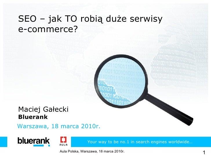 SEO – jak TO robią duże serwisy e-commerce? Maciej Gałecki Bluerank Warszawa ,  18 marca 2010r. Your  w ay  t o  b e  no. ...