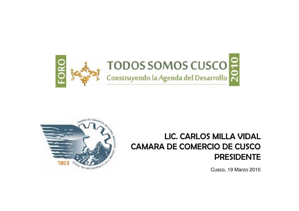 LIC. CARLOS MILLA VIDAL CAMARA DE COMERCIO DE CUSCO                   PRESIDENTE                  Cusco, 19 Marzo 2010