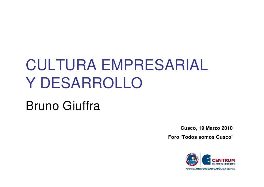 CULTURA EMPRESARIAL Y DESARROLLO Bruno Giuffra                     Cusco, 19 Marzo 2010                 Foro 'Todos somos ...