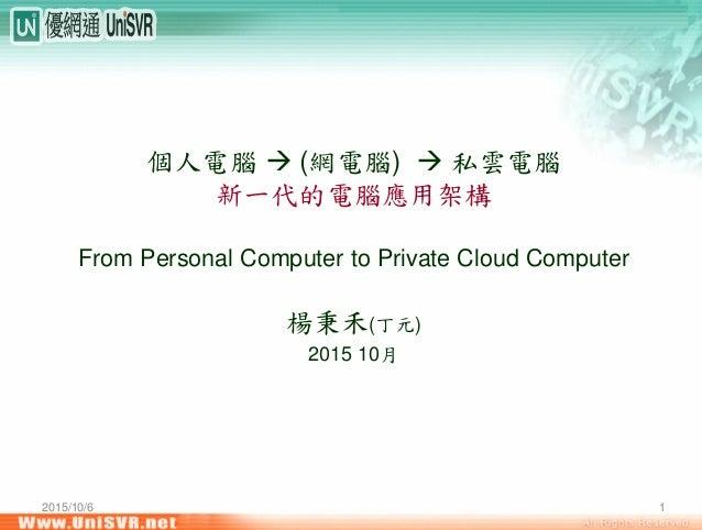 2015/10/6 1 個人電腦 (網電腦) 私雲電腦 新一代的電腦應用架構 From Personal Computer to Private Cloud Computer 楊秉禾(丁元) 2015 10月