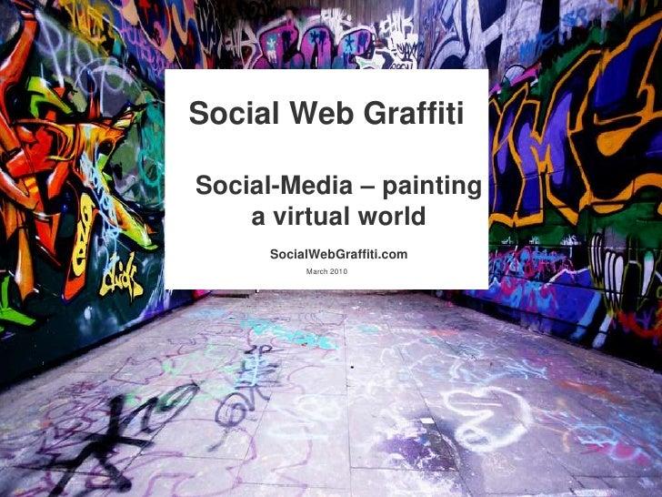 Social Web GraffitiSocial-Media – paintinga virtualworldSocialWebGraffiti.com<br />March 2010<br />