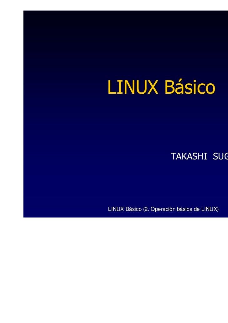 LINUX Básico                        TAKASHI SUGASAWALINUX Básico (2. Operación básica de LINUX)   1