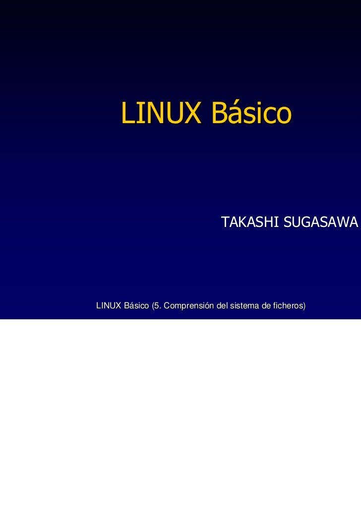 LINUX Básico                               TAKASHI SUGASAWALINUX Básico (5. Comprensión del sistema de ficheros)   1
