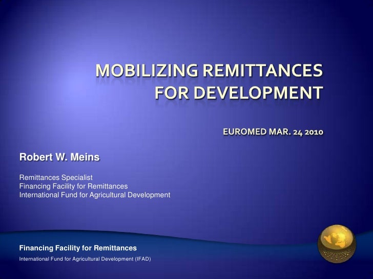 Robert W. Meins Remittances Specialist Financing Facility for Remittances International Fund for Agricultural Development ...
