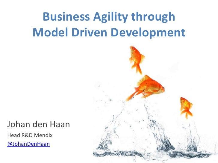 Business Agility through         Model Driven Development     Johan den Haan Head R&D Mendix @JohanDenHaan