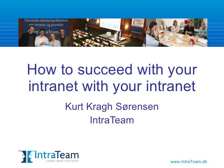 How to succeed with your intranet Kurt Kragh Sørensen IntraTeam