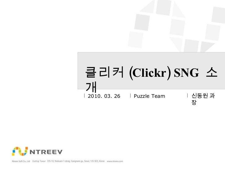 클리커 (Clickr) SNG  소개 2010. 03. 26 Puzzle Team 신동원 과장