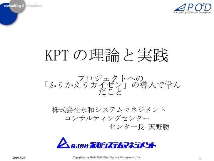 KPT の理論と実践 プロジェクトへの 「ふりかえりカイゼン」の導入で学んだこと 株式会社永和システムマネジメント  コンサルティングセンター         センター長 天野勝