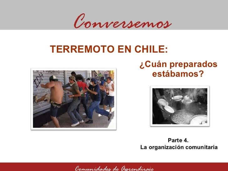 ¿Cuán preparados estábamos? Conversemos Comunidades de Aprendizaje TERREMOTO EN CHILE:  Parte 4.  La organización comunita...