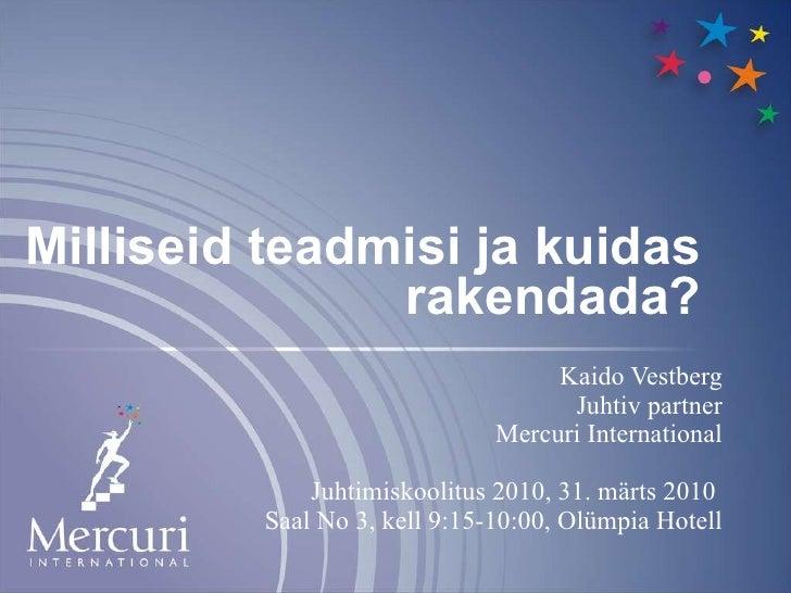 Milliseid teadmisi ja kuidas rakendada? Kaido Vestberg Juhtiv partner Mercuri International Juhtimiskoolitus 2010, 31. mär...