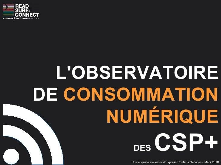 L'OBSERVATOIRE DE  CONSOMMATION NUMÉRIQUE DES   CSP+ Une enquête exclusive d'Express Roularta Services - Mars 2010
