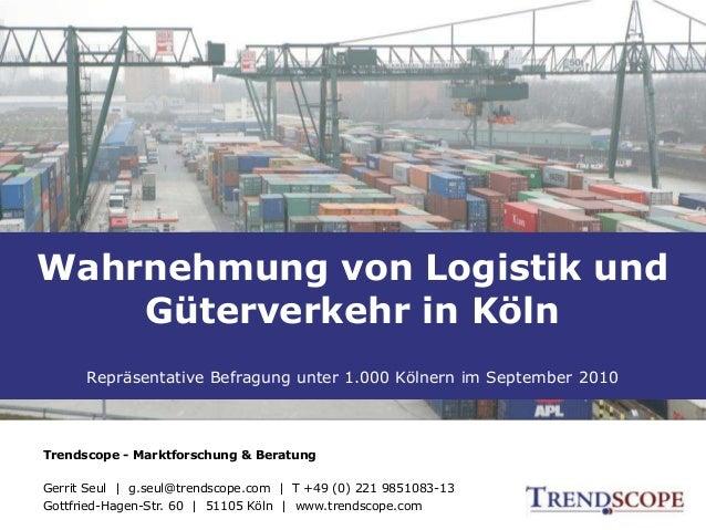 Wahrnehmung von Logistik und Güterverkehr in Köln Inhalt Wahrnehmung von Logistik und Güterverkehr in Köln Repräsentative ...