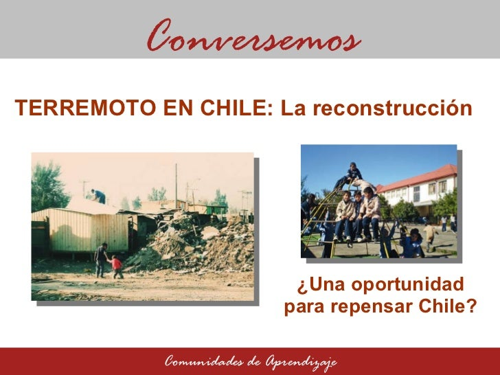 ¿Una oportunidad para repensar Chile? Conversemos Comunidades de Aprendizaje TERREMOTO EN CHILE: La reconstrucción