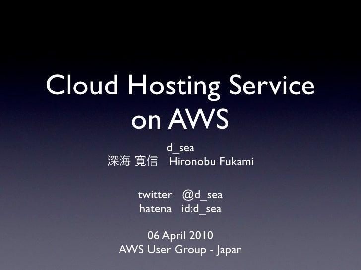 Cloud Hosting Service       on AWS              d_sea              Hironobu Fukami          twitter @d_sea         hatena ...