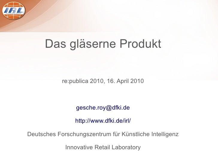 Das gläserne Produkt              re:publica 2010, 16. April 2010                     gesche.roy@dfki.de                  ...