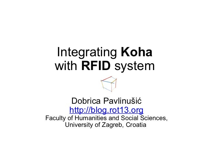 Integrating  Koha  with  RFID  system  Dobrica Pavlinušić http://blog.rot13.org Faculty of Humanities and Social Sciences,...