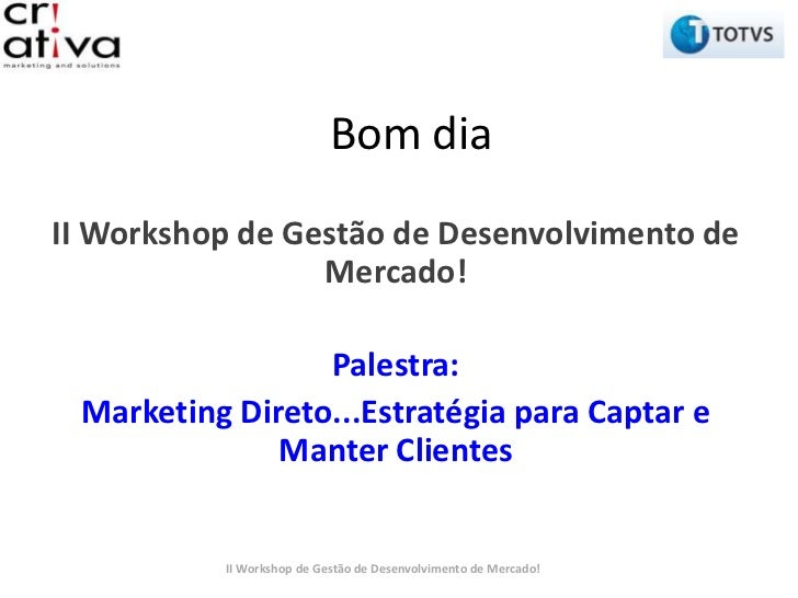 Bom diaII Workshop de Gestão de Desenvolvimento de                 Mercado!                 Palestra: Marketing Direto...E...