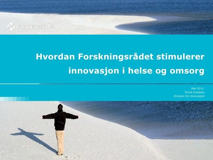 Hvordan Forskningsrådet stimulerer innovasjon i helse og omsorg Mai 2010  Trond Knudsen Divisjon for innovasjon
