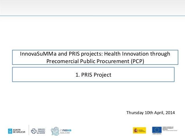 InnovaSuMMa and PRIS projects: Health Innovation through Precomercial Public Procurement (PCP) Thursday 10th April, 2014 1...