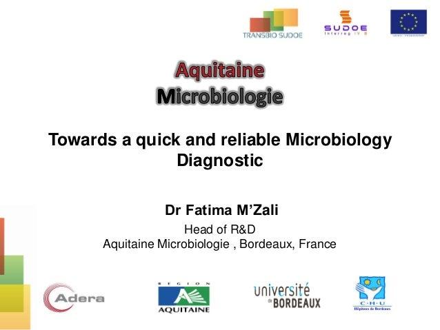 Towards a quick and reliable Microbiology Diagnostic Dr Fatima M'Zali Head of R&D Aquitaine Microbiologie , Bordeaux, Fran...