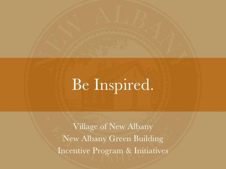Be Inspired. Village of New Albany New Albany Green Building Incentive Program & Initiatives