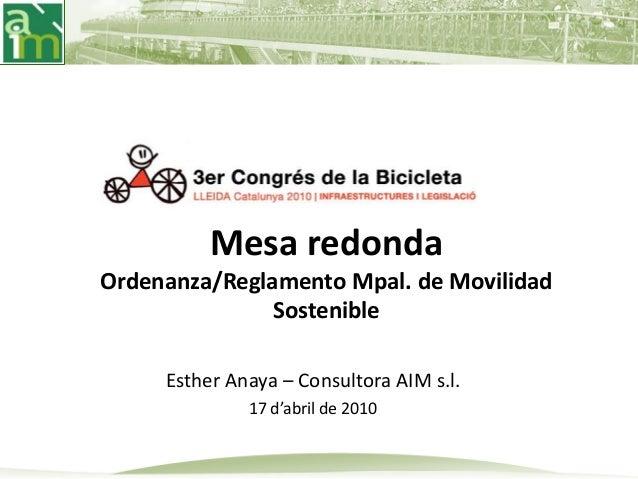 Esther Anaya – Consultora AIM s.l. 17 d'abril de 2010 Mesa redonda Ordenanza/Reglamento Mpal. de Movilidad Sostenible