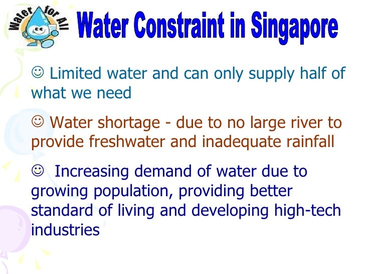 water scarcity in singapore Water scarcity involves water stress, water deficits, water shortage and water crisis the concept of water stress is relatively new water stress is the difficulty of obtaining sources of fresh water for use, because of depleting resourcessome have presented maps showing the physical existence of water in nature to show nations with lower or.