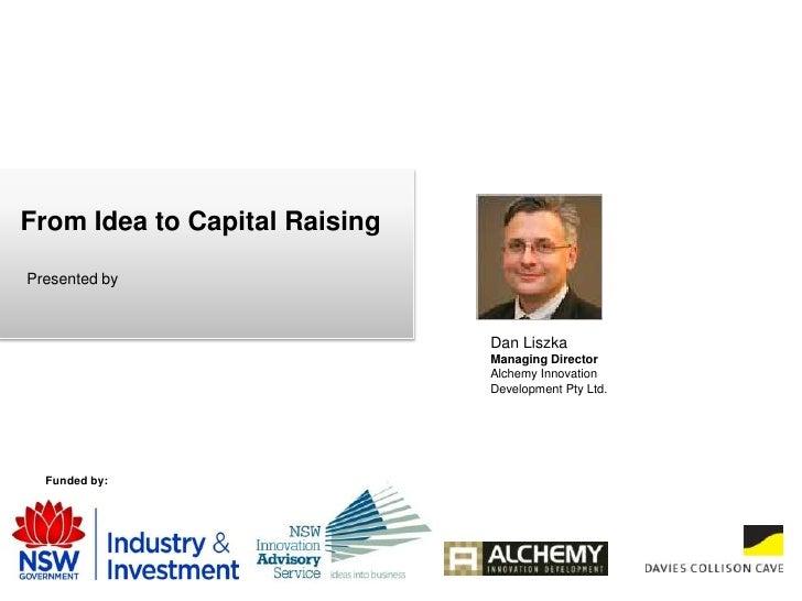 From Idea to Capital Raising<br />Presented by <br />Dan Liszka<br />Managing Director <br />Alchemy Innovation <br />Deve...