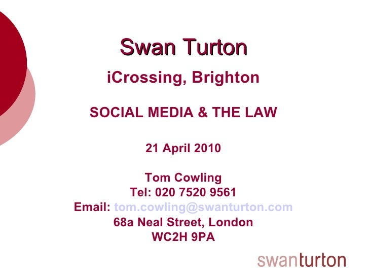 Swan Turton iCrossing, Brighton SOCIAL MEDIA & THE LAW 21 April 2010 Tom Cowling Tel: 020 7520 9561 Email:  [email_address...
