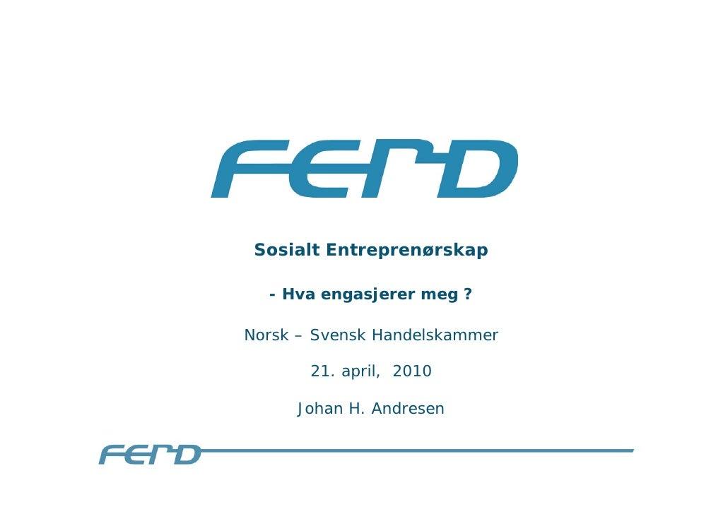 Sosialt Entreprenørskap    - Hva engasjerer meg ?  Norsk – Svensk Handelskammer         21. april, 2010       Johan H. And...