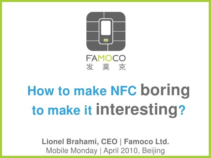 How to make NFC boring to make it interesting?    Lionel Brahami, CEO | Famoco Ltd.    Mobile Monday | April 2010, Beijing