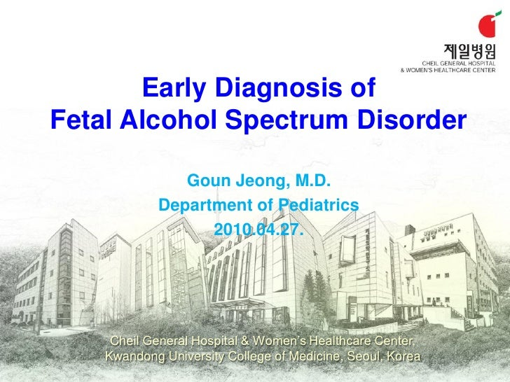 Early Diagnosis of Fetal Alcohol Spectrum Disorder                 Goun Jeong, M.D.             Department of Pediatrics  ...