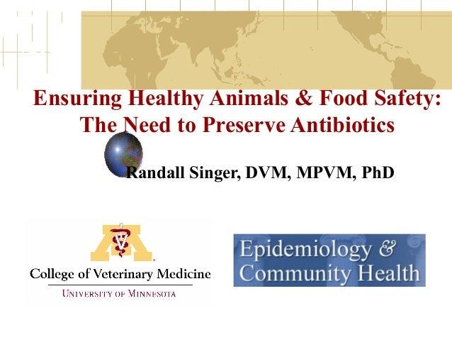 Ensuring Healthy Animals & Food Safety: The Need to Preserve Antibiotics Randall Singer, DVM, MPVM, PhD