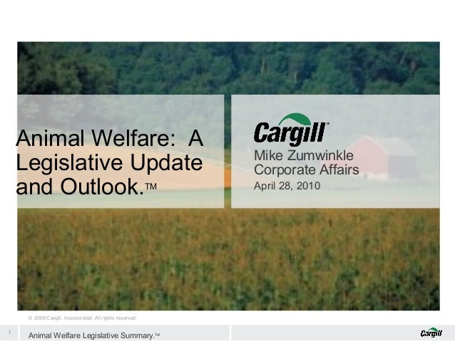 Animal Welfare: A Legislative Update and Outlook. TM  © 2009 Cargill, Incorporated. All rights reserved.  1  Animal Welfar...