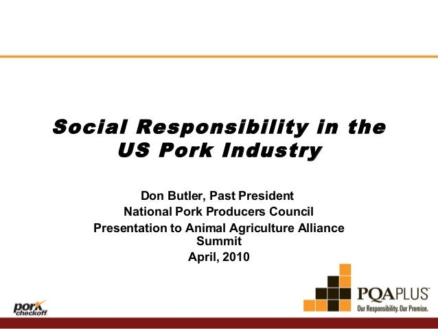 Social Responsibility in the US Pork Industry Don Butler, Past President National Pork Producers Council Presentation to A...