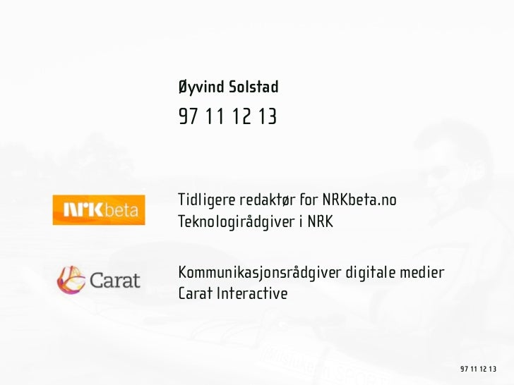 Øyvind Solstad 97 11 12 13   Tidligere redaktør for NRKbeta.no Teknologirådgiver i NRK  Kommunikasjonsrådgiver digitale me...