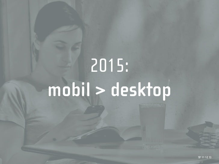 2015: mobil > desktop                     97 11 12 13