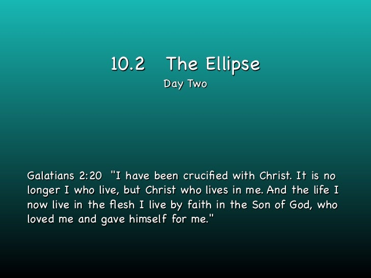 """10.2       The Ellipse                          Day TwoGalatians 2:20 """"I have been crucified with Christ. It is nolonger I ..."""