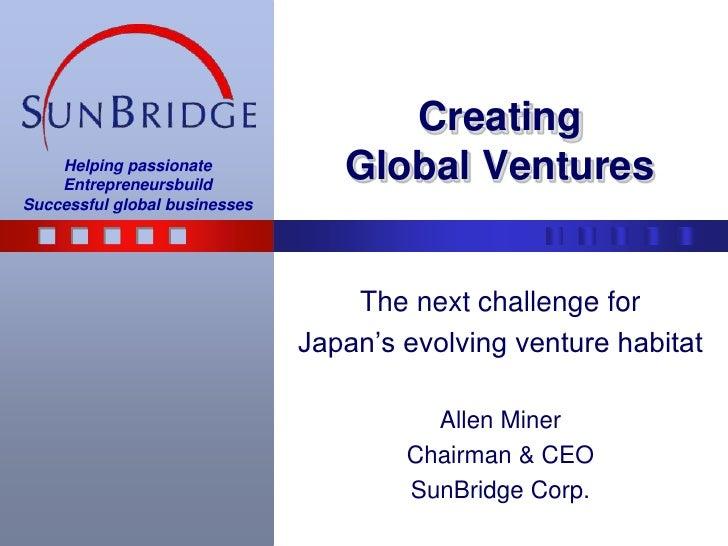 CreatingGlobal Ventures<br />The next challenge for<br />Japan's evolving venture habitat<br />Allen Miner<br />Chairman &...